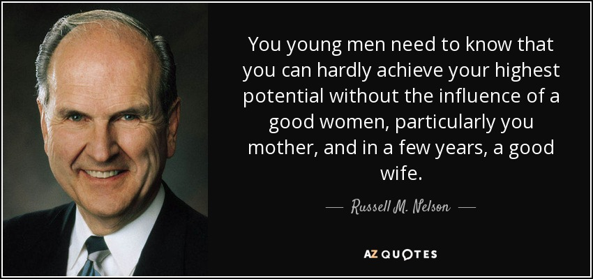 You young men need to know that you can hardly achieve your highest potential without the influence of a good women, particularly you mother, and in a few years, a good wife. - Russell M. Nelson