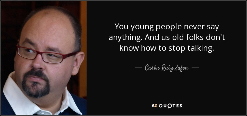 You young people never say anything. And us old folks don't know how to stop talking. - Carlos Ruiz Zafon