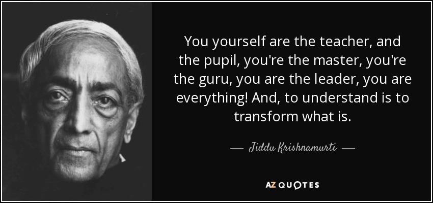 You yourself are the teacher, and the pupil, you're the master, you're the guru, you are the leader, you are everything! And, to understand is to transform what is. - Jiddu Krishnamurti