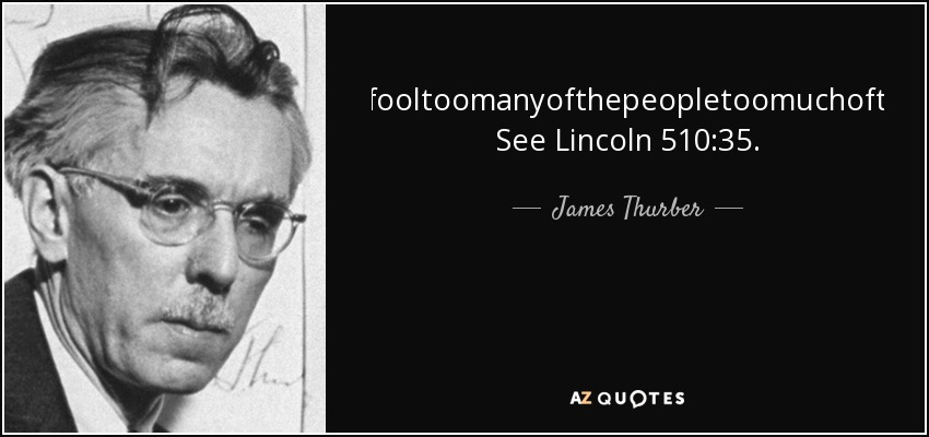 Youcanfooltoomanyofthepeopletoomuchofthetime. See Lincoln 510:35. - James Thurber