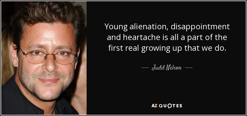Young alienation, disappointment and heartache is all a part of the first real growing up that we do. - Judd Nelson