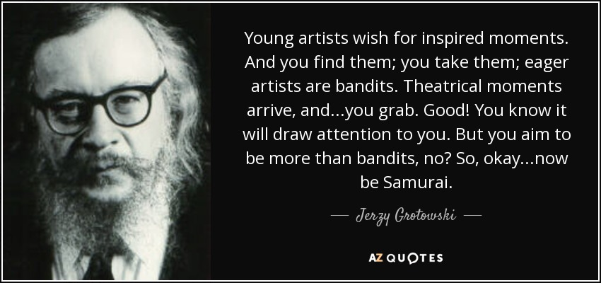 Young artists wish for inspired moments. And you find them; you take them; eager artists are bandits. Theatrical moments arrive, and...you grab. Good! You know it will draw attention to you. But you aim to be more than bandits, no? So, okay...now be Samurai. - Jerzy Grotowski