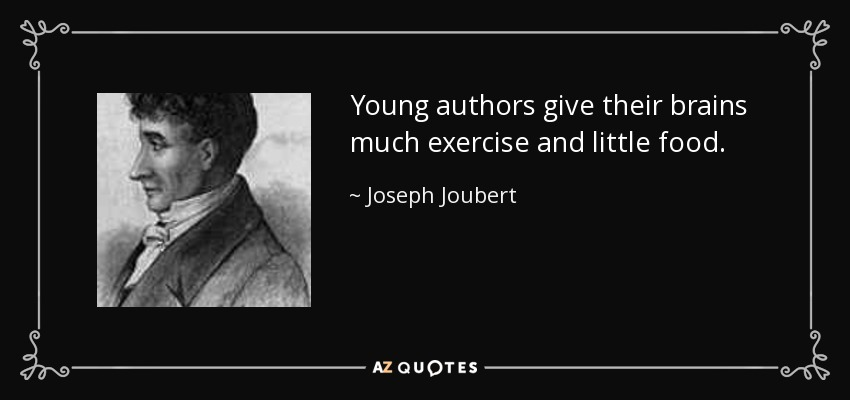 Young authors give their brains much exercise and little food. - Joseph Joubert