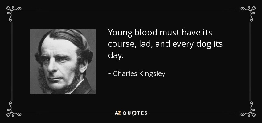 Young blood must have its course, lad, and every dog its day. - Charles Kingsley