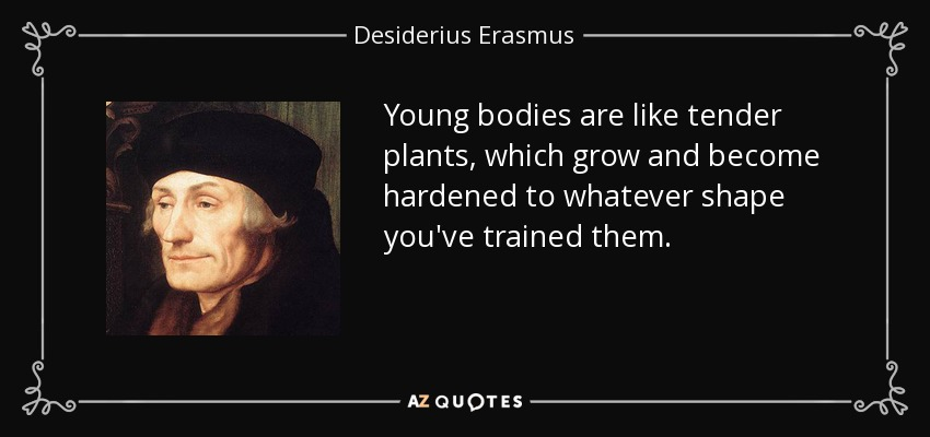 Young bodies are like tender plants, which grow and become hardened to whatever shape you've trained them. - Desiderius Erasmus