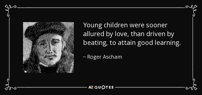 Young children were sooner allured by love, than driven by beating, to attain good learning. - Roger Ascham