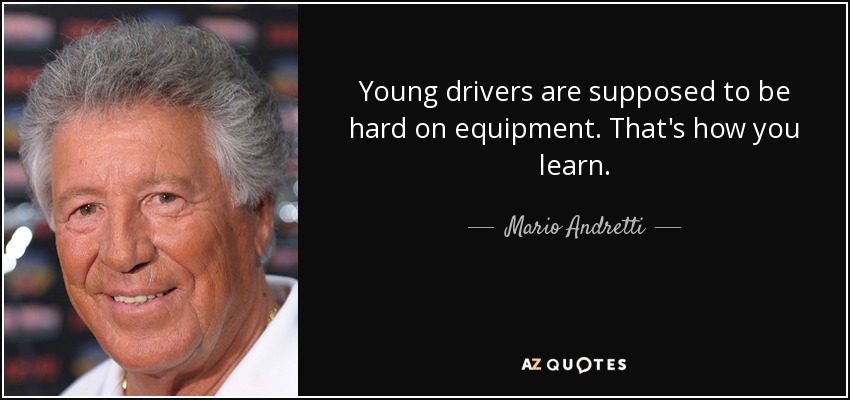 Young drivers are supposed to be hard on equipment. That's how you learn. - Mario Andretti