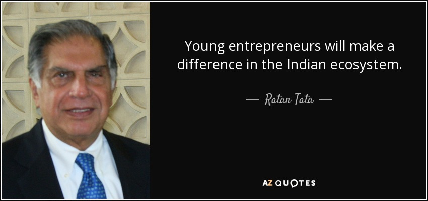 Young entrepreneurs will make a difference in the Indian ecosystem. - Ratan Tata