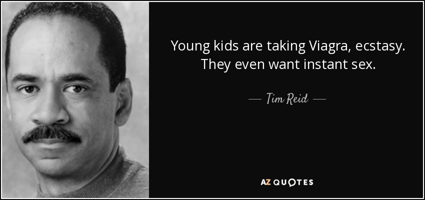 Young kids are taking Viagra, ecstasy. They even want instant sex. - Tim Reid