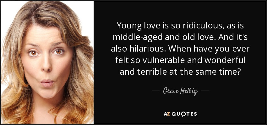 Young love is so ridiculous, as is middle-aged and old love. And it's also hilarious. When have you ever felt so vulnerable and wonderful and terrible at the same time? - Grace Helbig