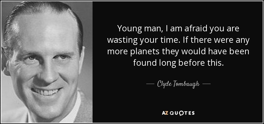 Young man, I am afraid you are wasting your time. If there were any more planets they would have been found long before this. - Clyde Tombaugh