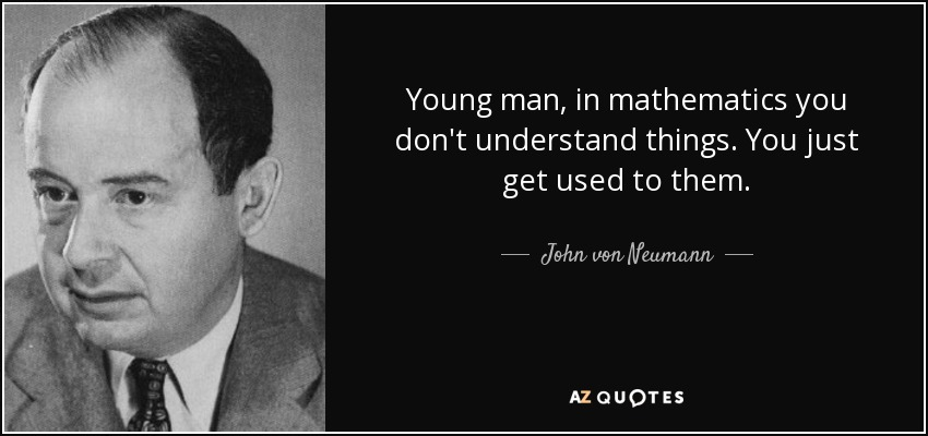 Young man, in mathematics you don't understand things. You just get used to them. - John von Neumann
