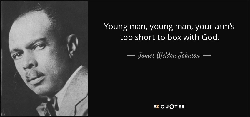 Young man, young man, your arm's too short to box with God. - James Weldon Johnson