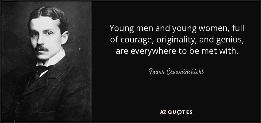 Young men and young women, full of courage, originality, and genius, are everywhere to be met with. - Frank Crowninshield