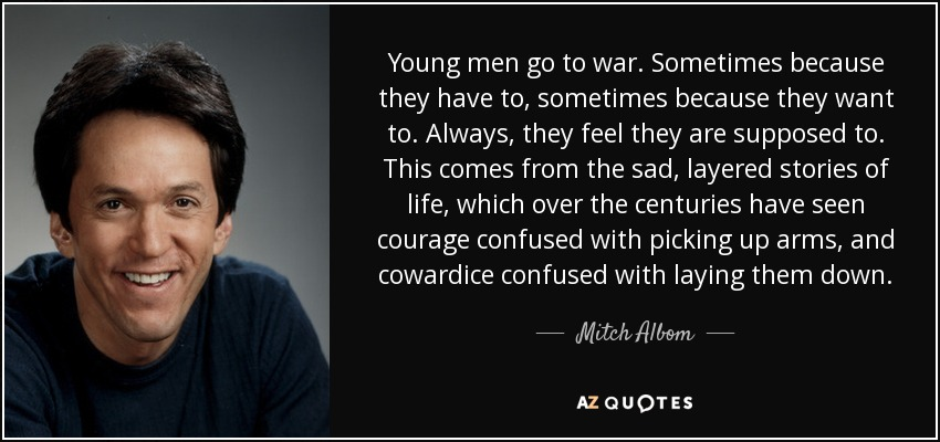 Young men go to war. Sometimes because they have to, sometimes because they want to. Always, they feel they are supposed to. This comes from the sad, layered stories of life, which over the centuries have seen courage confused with picking up arms, and cowardice confused with laying them down. - Mitch Albom