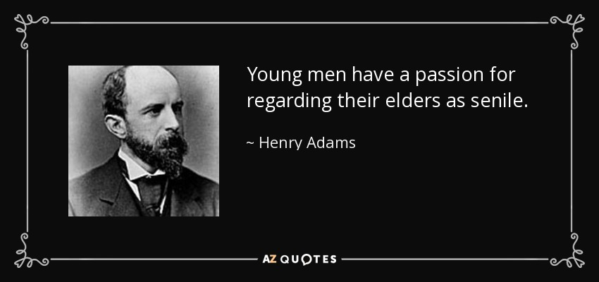 Young men have a passion for regarding their elders as senile. - Henry Adams
