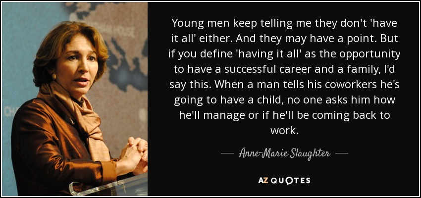Young men keep telling me they don't 'have it all' either. And they may have a point. But if you define 'having it all' as the opportunity to have a successful career and a family, I'd say this. When a man tells his coworkers he's going to have a child, no one asks him how he'll manage or if he'll be coming back to work. - Anne-Marie Slaughter