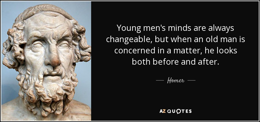 Young men's minds are always changeable, but when an old man is concerned in a matter, he looks both before and after. - Homer