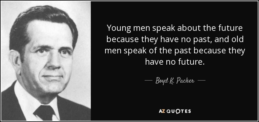 Young men speak about the future because they have no past, and old men speak of the past because they have no future. - Boyd K. Packer