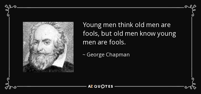 Young men think old men are fools, but old men know young men are fools. - George Chapman