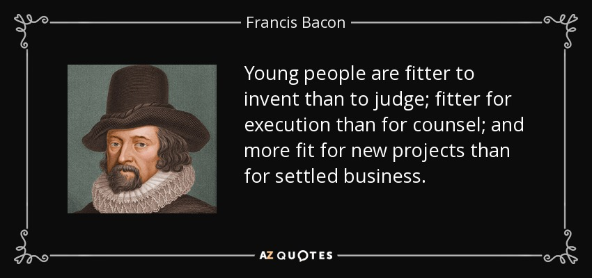 Young people are fitter to invent than to judge; fitter for execution than for counsel; and more fit for new projects than for settled business. - Francis Bacon