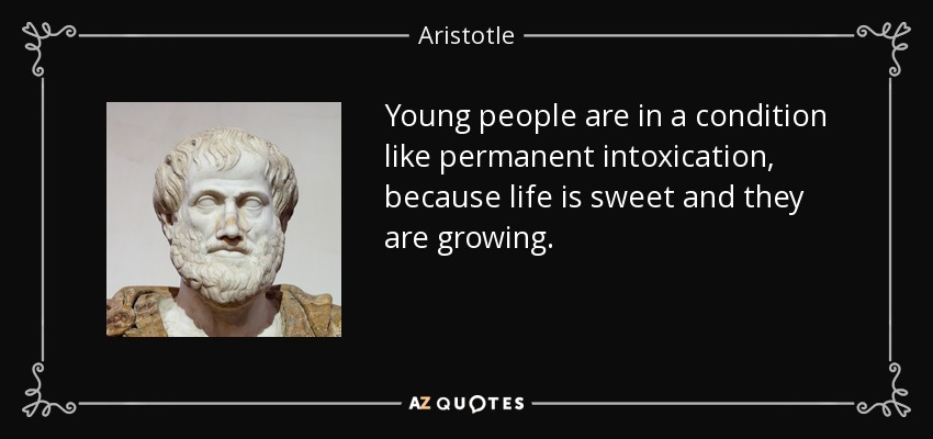 Young people are in a condition like permanent intoxication, because life is sweet and they are growing. - Aristotle
