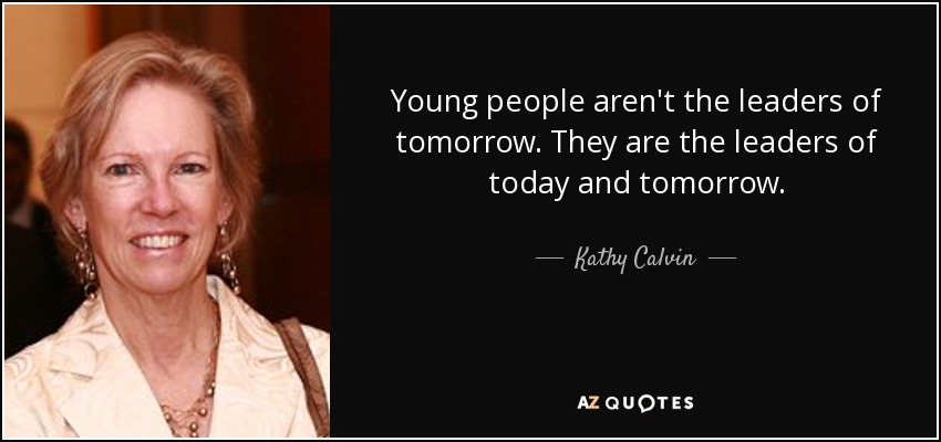 Young people aren't the leaders of tomorrow. They are the leaders of today and tomorrow. - Kathy Calvin