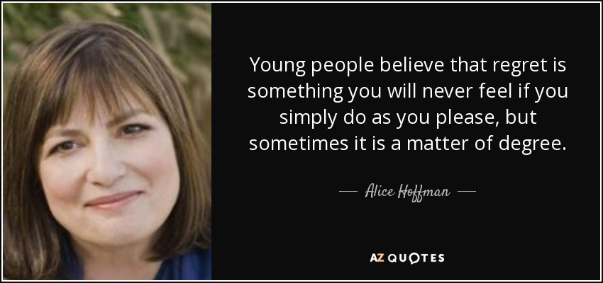 Young people believe that regret is something you will never feel if you simply do as you please, but sometimes it is a matter of degree. - Alice Hoffman