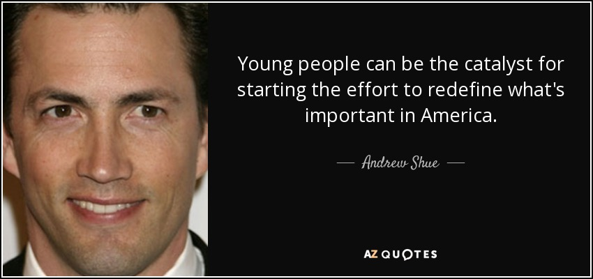 Young people can be the catalyst for starting the effort to redefine what's important in America. - Andrew Shue