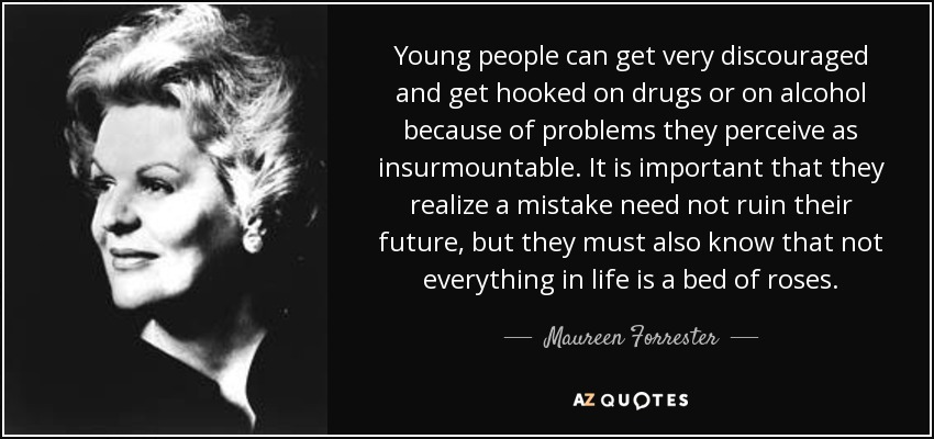 Young people can get very discouraged and get hooked on drugs or on alcohol because of problems they perceive as insurmountable. It is important that they realize a mistake need not ruin their future, but they must also know that not everything in life is a bed of roses. - Maureen Forrester