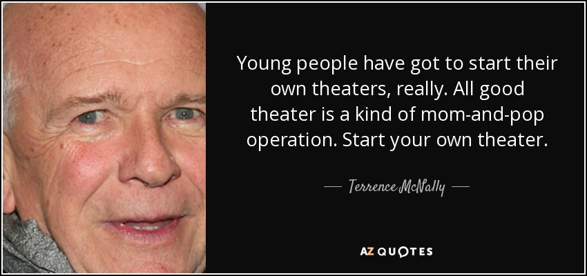 Young people have got to start their own theaters, really. All good theater is a kind of mom-and-pop operation. Start your own theater. - Terrence McNally