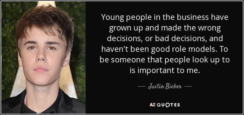 Young people in the business have grown up and made the wrong decisions, or bad decisions, and haven't been good role models. To be someone that people look up to is important to me. - Justin Bieber