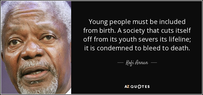 Young people must be included from birth. A society that cuts itself off from its youth severs its lifeline; it is condemned to bleed to death. - Kofi Annan