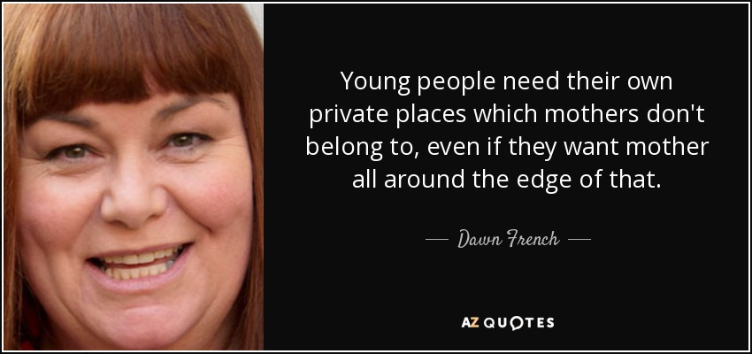 Young people need their own private places which mothers don't belong to, even if they want mother all around the edge of that. - Dawn French