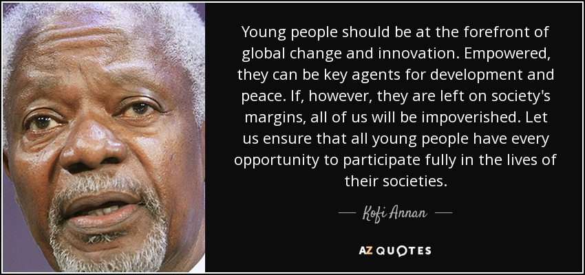 Young people should be at the forefront of global change and innovation. Empowered, they can be key agents for development and peace. If, however, they are left on society's margins, all of us will be impoverished. Let us ensure that all young people have every opportunity to participate fully in the lives of their societies. - Kofi Annan