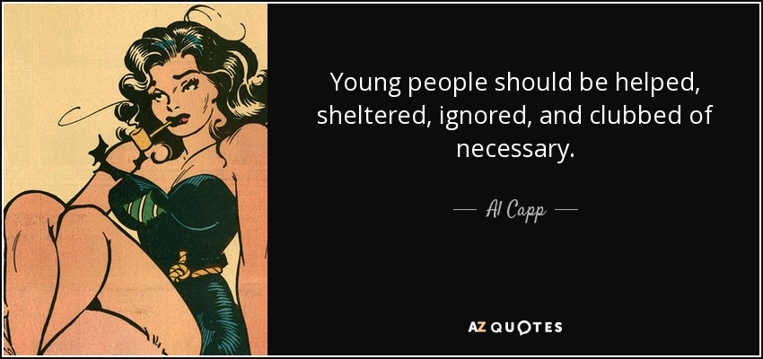 Young people should be helped, sheltered, ignored, and clubbed of necessary. - Al Capp