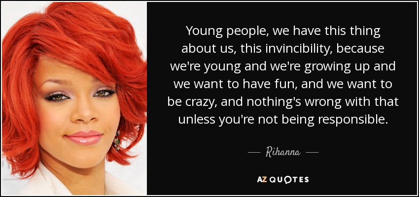 Young people, we have this thing about us, this invincibility, because we're young and we're growing up and we want to have fun, and we want to be crazy, and nothing's wrong with that unless you're not being responsible. - Rihanna