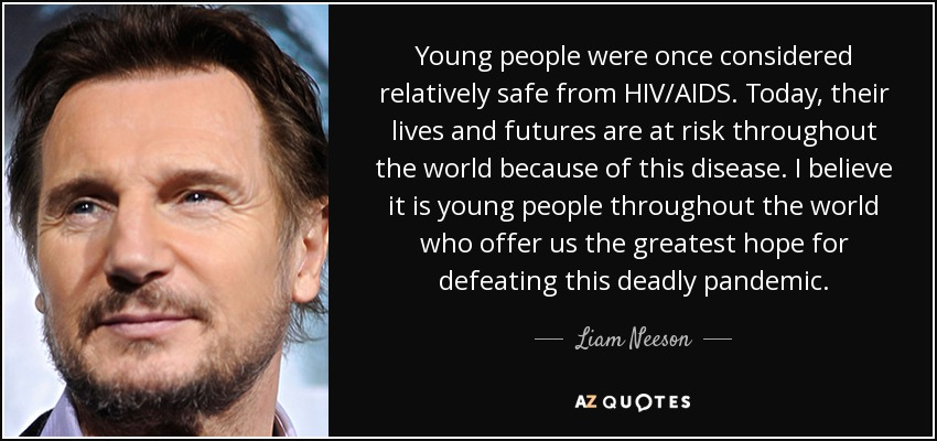 Young people were once considered relatively safe from HIV/AIDS. Today, their lives and futures are at risk throughout the world because of this disease. I believe it is young people throughout the world who offer us the greatest hope for defeating this deadly pandemic. - Liam Neeson