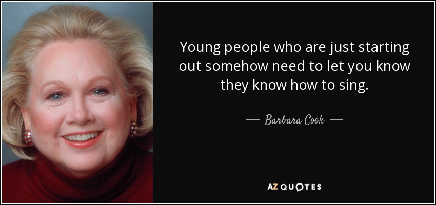 Young people who are just starting out somehow need to let you know they know how to sing. - Barbara Cook