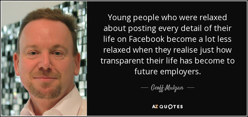 Young people who were relaxed about posting every detail of their life on Facebook become a lot less relaxed when they realise just how transparent their life has become to future employers. - Geoff Mulgan