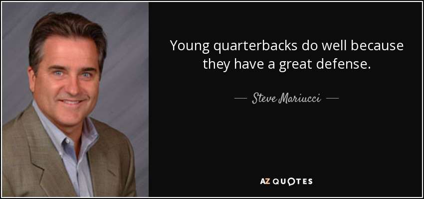 Young quarterbacks do well because they have a great defense. - Steve Mariucci