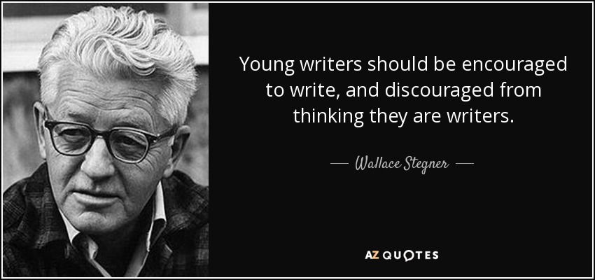 Young writers should be encouraged to write, and discouraged from thinking they are writers. - Wallace Stegner