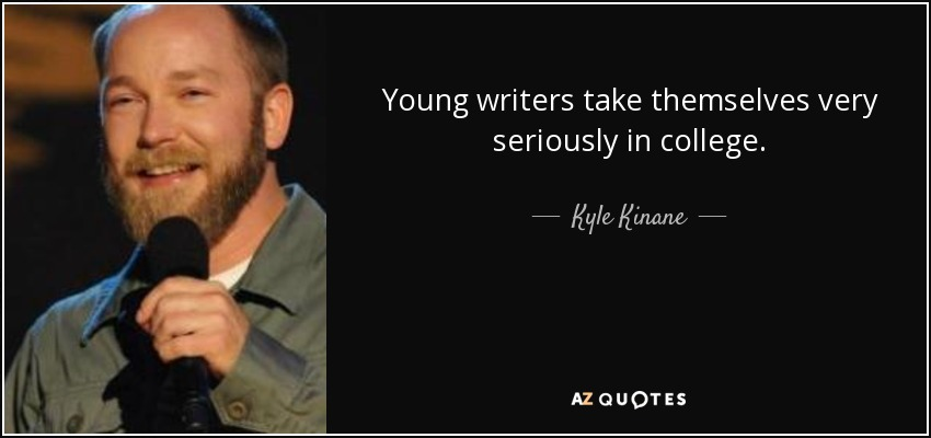 Young writers take themselves very seriously in college. - Kyle Kinane