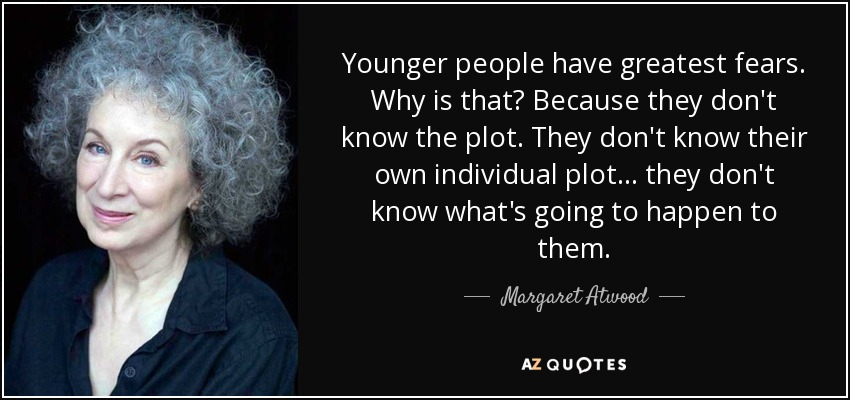 Younger people have greatest fears. Why is that? Because they don't know the plot. They don't know their own individual plot... they don't know what's going to happen to them. - Margaret Atwood