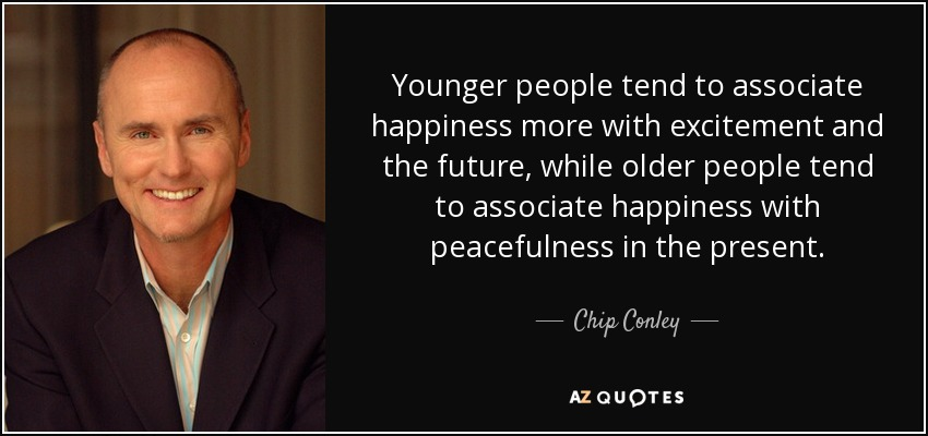 Younger people tend to associate happiness more with excitement and the future, while older people tend to associate happiness with peacefulness in the present. - Chip Conley
