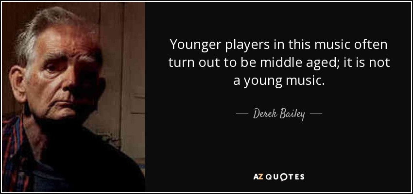 Younger players in this music often turn out to be middle aged; it is not a young music. - Derek Bailey