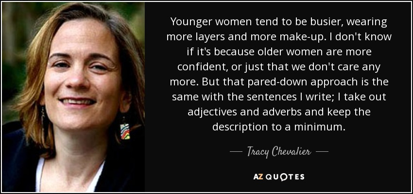 Younger women tend to be busier, wearing more layers and more make-up. I don't know if it's because older women are more confident, or just that we don't care any more. But that pared-down approach is the same with the sentences I write; I take out adjectives and adverbs and keep the description to a minimum. - Tracy Chevalier