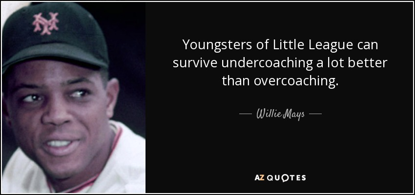 Youngsters of Little League can survive undercoaching a lot better than overcoaching. - Willie Mays