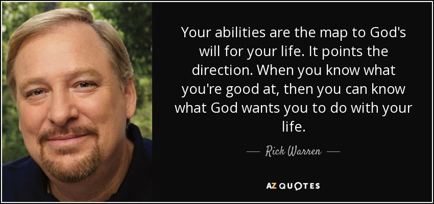Your abilities are the map to God's will for your life. It points the direction. When you know what you're good at, then you can know what God wants you to do with your life. - Rick Warren