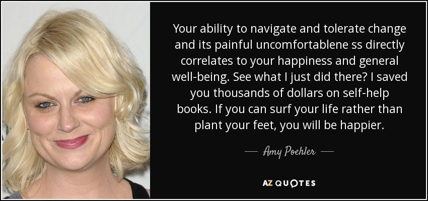 Your ability to navigate and tolerate change and its painful uncomfortablene ss directly correlates to your happiness and general well-being. See what I just did there? I saved you thousands of dollars on self-help books. If you can surf your life rather than plant your feet, you will be happier. - Amy Poehler
